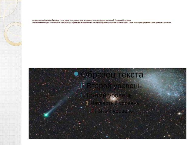 Относительно Вселенной кометы столь малы, что ученым еще не довелось их набл...