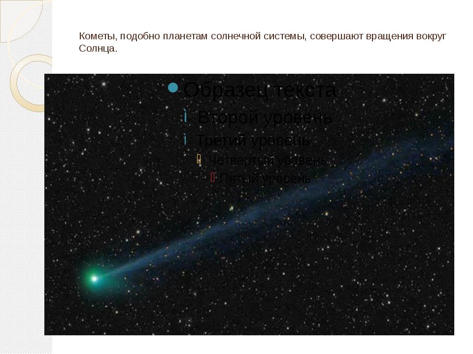 Кометы, подобно планетам солнечной системы, совершают вращения вокруг Солнца.