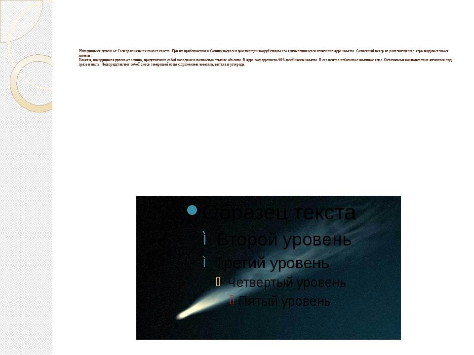 Находящиеся далеко от Солнца кометы не имеют хвоста. При их приближении к Со...