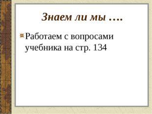 Знаем ли мы …. Работаем с вопросами учебника на стр. 134