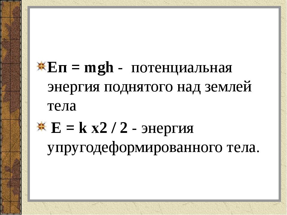 Еп = mgh - потенциальная энергия поднятого над землей тела Е = k x2 / 2 - эн...