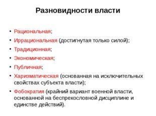Разновидности власти Рациональная; Иррациональная (достигнутая только силой);