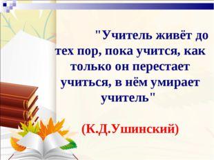 """""""Учитель живёт до тех пор, пока учится, как только он перестает учиться, в"""