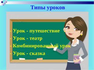Типы уроков - Урок - путешествие - Урок - театр - Комбинированный урок - Урок
