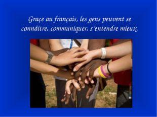 Graçe au français, les gens peuvent se connâitre, communiquer, s'entendre mie