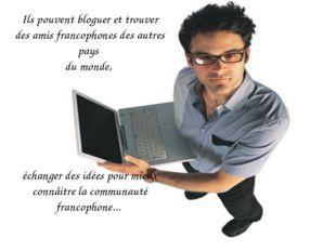 Ils pouvent bloguer et trouver des amis francophones des autres pays du monde
