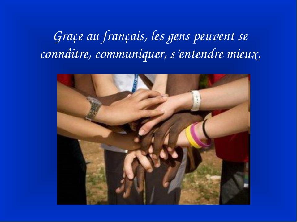 Graçe au français, les gens peuvent se connâitre, communiquer, s'entendre mie...