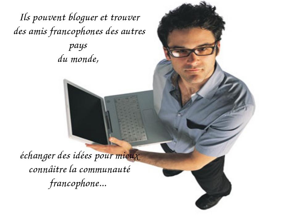 Ils pouvent bloguer et trouver des amis francophones des autres pays du monde...