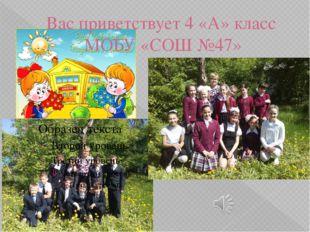 Вас приветствует 4 «А» класс МОБУ «СОШ №47»