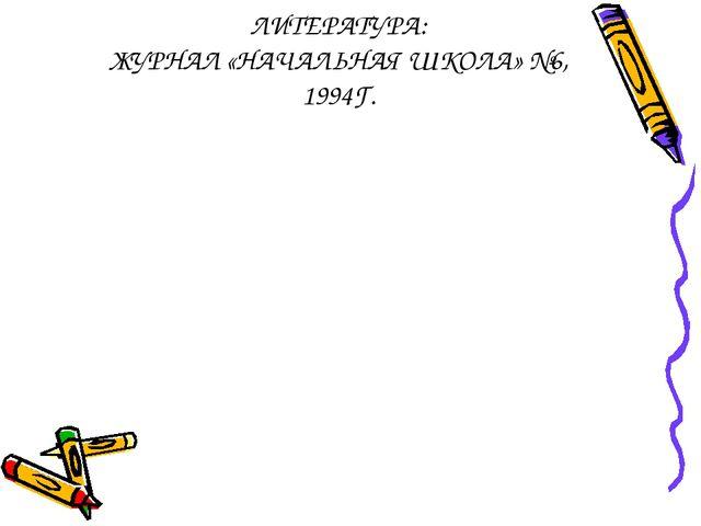 ЛИТЕРАТУРА: ЖУРНАЛ «НАЧАЛЬНАЯ ШКОЛА» №6, 1994Г.