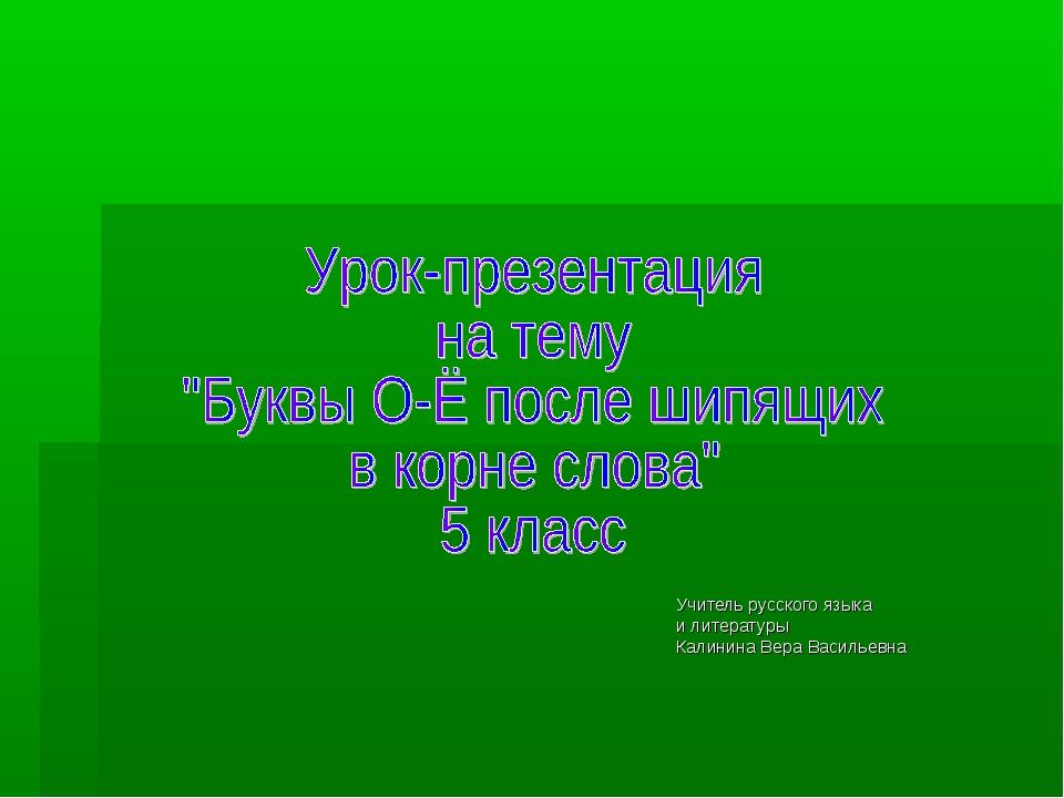 Учитель русского языка и литературы Калинина Вера Васильевна