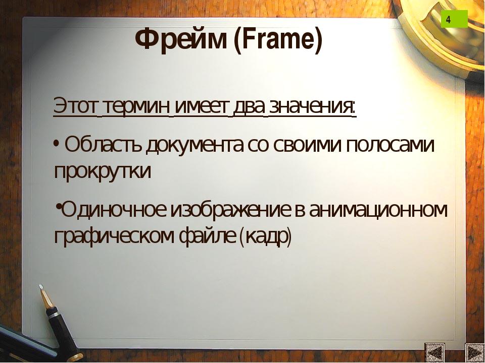 Фрейм (Frame) Этот термин имеет два значения: Область документа со своими пол...