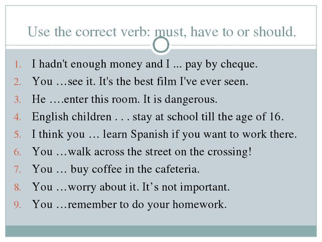 Use the correct verb: must, have to or should. I hadn't enough money and I .....