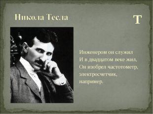 Т Инженером он служил И в двадцатом веке жил, Он изобрел частотометр, электр