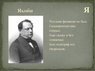 Я Русским физиком он был, Гальванопластику открыл. Еще скажу я без сомненья: