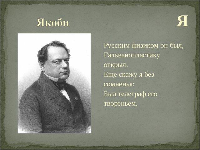 Я Русским физиком он был, Гальванопластику открыл. Еще скажу я без сомненья:...