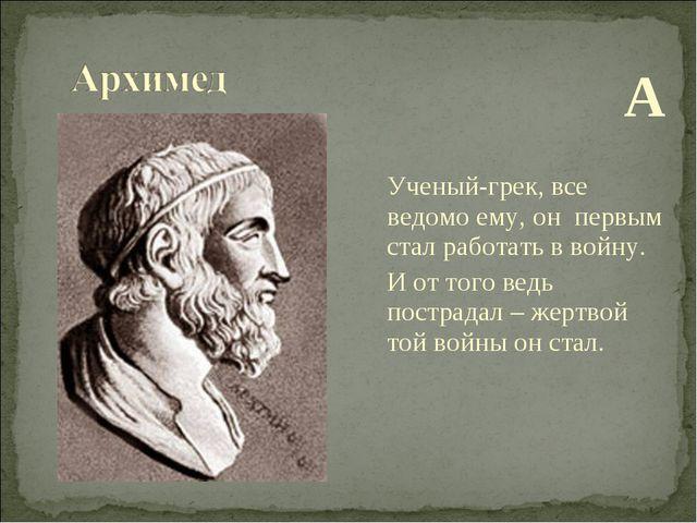 А Ученый-грек, все ведомо ему, он первым стал работать в войну. И от того ве...