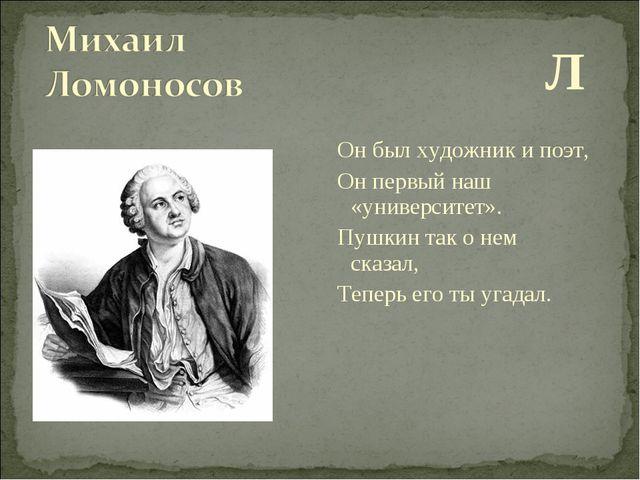 Л Он был художник и поэт, Он первый наш «университет». Пушкин так о нем сказ...
