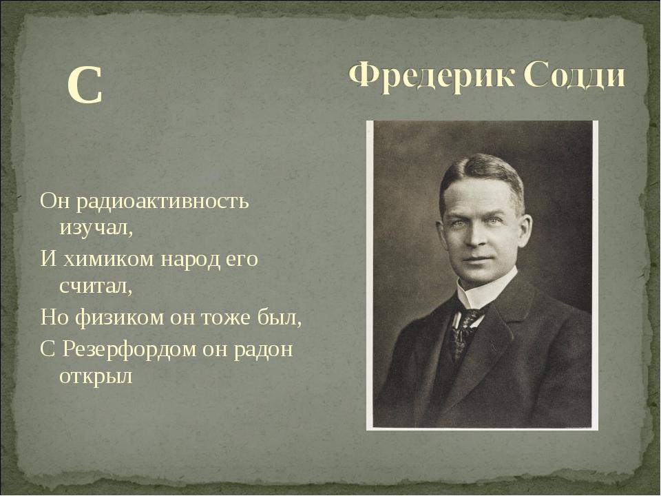 С Он радиоактивность изучал, И химиком народ его считал, Но физиком он тоже...