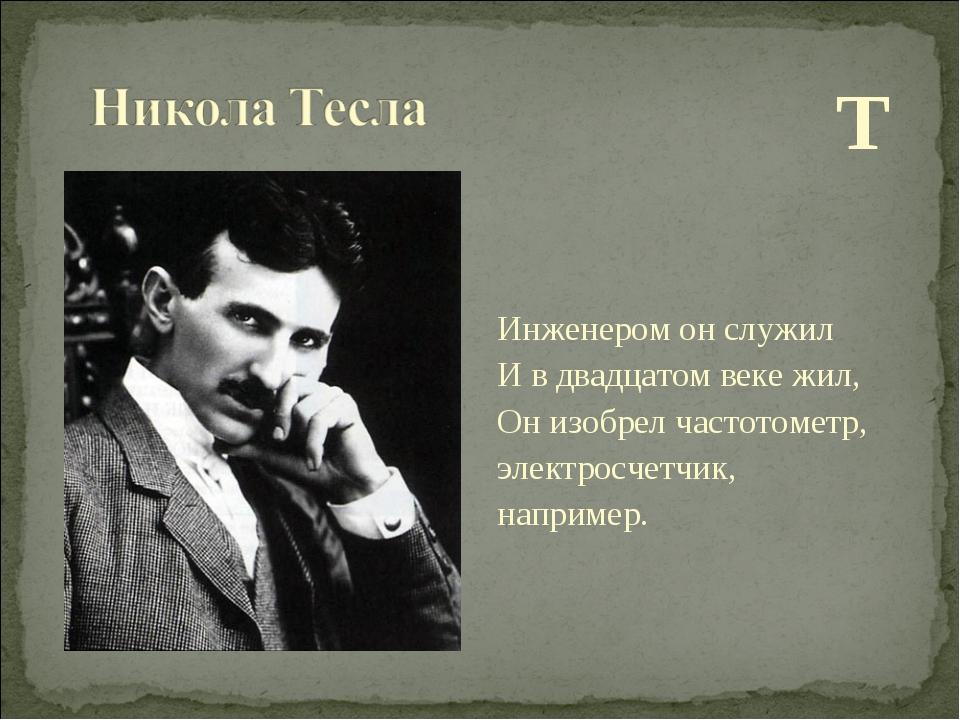 Т Инженером он служил И в двадцатом веке жил, Он изобрел частотометр, электр...