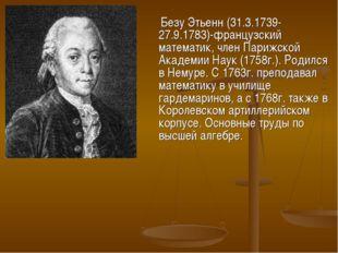Безу Этьенн (31.3.1739-27.9.1783)-французский математик, член Парижской Акад