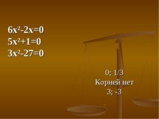 6х2-2х=0 5х2+1=0 3х2-27=0 0; 1/3 Корней нет 3; -3