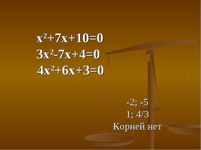 х2+7х+10=0 3х2-7х+4=0  4х2+6х+3=0 -2; -5 1; 4/3 Корней нет