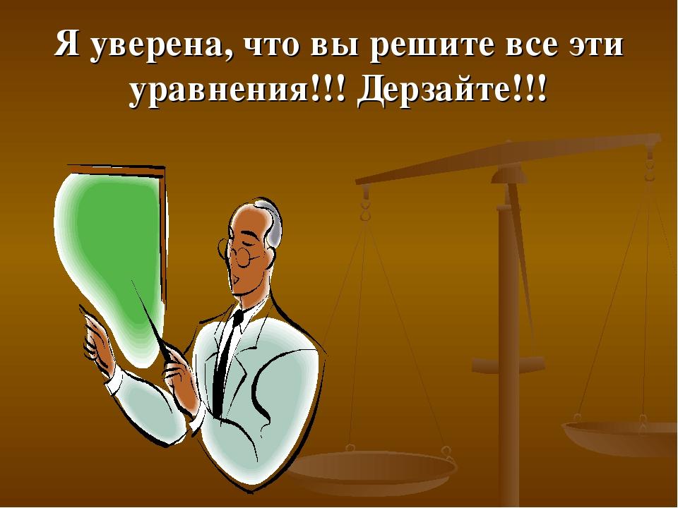 Я уверена, что вы решите все эти уравнения!!! Дерзайте!!!