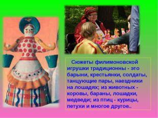 Сюжеты филимоновской игрушки традиционны - это барыни, крестьянки, солдаты,