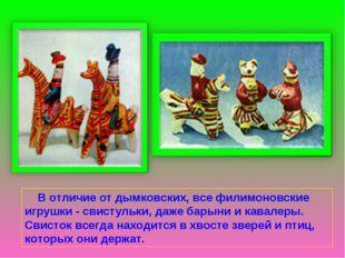 В отличие от дымковских, все филимоновские игрушки - свистульки, даже барыни