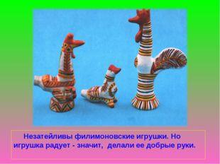 Незатейливы филимоновские игрушки. Но игрушка радует - значит, делали ее доб