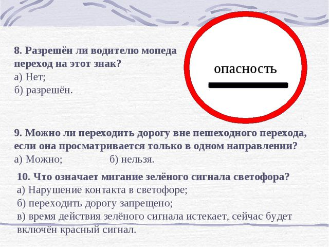 опасность    8. Разрешён ли водителю мопеда переход на этот знак? а) Нет;...