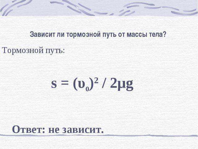 Зависит ли тормозной путь от массы тела? Тормозной путь:  s = (υ0)2 / 2μg ...