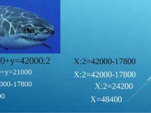 17800+у=42000:2 17800+у=21000 у= 21000-17800 у=3200 Х:2=42000-17800 Х:2=42