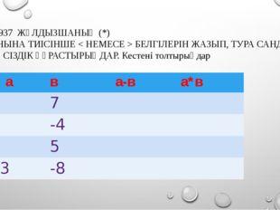 №937 ЖҰЛДЫЗШАНЫҢ (*) ОРНЫНА ТИІСІНШЕ < НЕМЕСЕ > БЕЛГІЛЕРІН ЖАЗЫП, ТУРА САНДЫ
