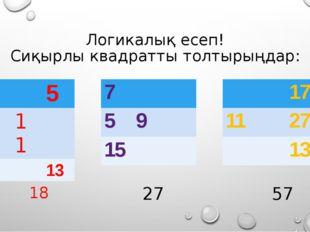 Логикалық есеп! Сиқырлы квадратты толтырыңдар: 18 27 57 9 5 11 13 7 5 9 15 17