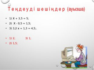 Т е ң д е у д і ш е ш і ң д е р (ауызша) 1) X + 3,5 = 5; 2) X - 0,5 = 1,5; 3)