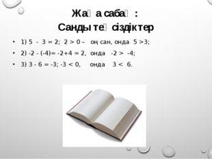 Жаңа сабақ : Санды теңсіздіктер 1) 5 - 3 = 2; 2 > 0 – оң сан, онда 5 >3; 2) -