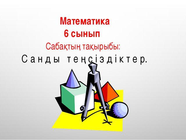 Математика 6 сынып Сабақтың тақырыбы: С а н д ы т е ң с і з д і к т е р.