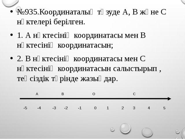 №935.Координаталық түзуде А, В және С нүктелері берілген. 1. А нүктесінің коо...