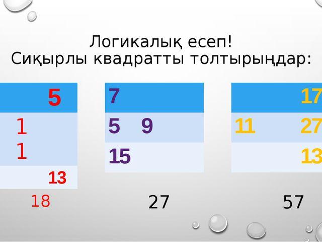 Логикалық есеп! Сиқырлы квадратты толтырыңдар: 18 27 57 9 5 11 13 7 5 9 15 17...