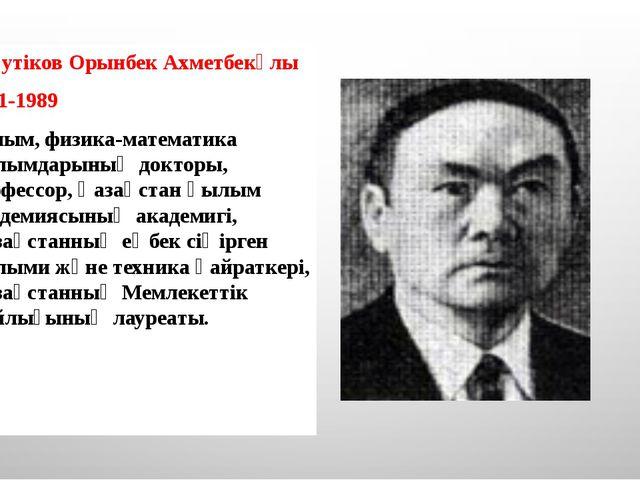 Жәутіков Орынбек Ахметбекұлы 1911-1989 Ғалым, физика-математика ғылымдарының...