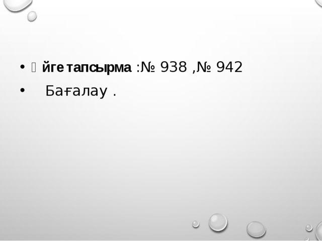 Үйге тапсырма :№ 938 ,№ 942 Бағалау .
