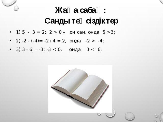 Жаңа сабақ : Санды теңсіздіктер 1) 5 - 3 = 2; 2 > 0 – оң сан, онда 5 >3; 2) -...