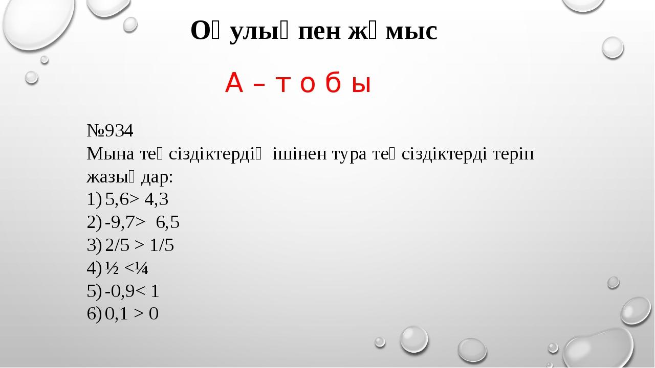 А – т о б ы №934 Мына теңсіздіктердің ішінен тура теңсіздіктерді теріп жазыңд...