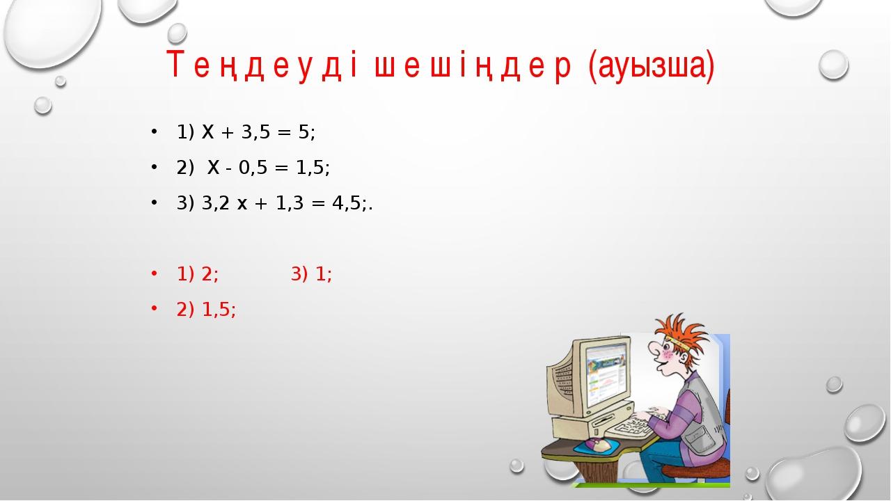 Т е ң д е у д і ш е ш і ң д е р (ауызша) 1) X + 3,5 = 5; 2) X - 0,5 = 1,5; 3)...