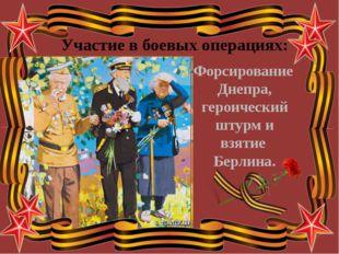 Форсирование Днепра, героический штурм и взятие Берлина. Участие в боевых опе