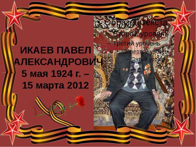 ИКАЕВ ПАВЕЛ АЛЕКСАНДРОВИЧ 5 мая 1924 г. – 15 марта 2012