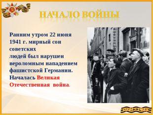 Ранним утром 22 июня 1941 г. мирный сон советских людей был нарушен вероломны