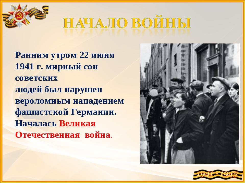 Ранним утром 22 июня 1941 г. мирный сон советских людей был нарушен вероломны...